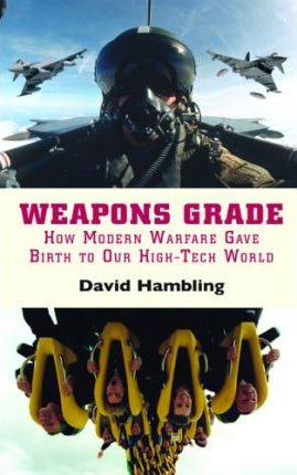 Weapons Grade : How Modern Warfare Gave Birth to Our High-tech World