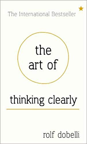 The Art of Thinking Clearly: Better Thinking, Better Decisions -