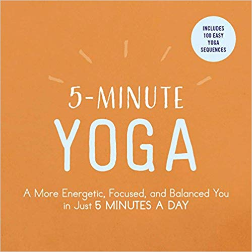 5-Minute Yoga: A More Energetic, Focused, and Balanced You in Just 5 Minutes a Day -