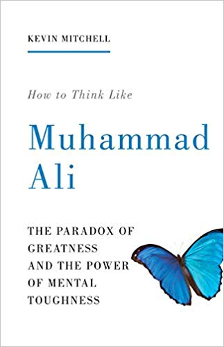 How to Think Like Muhammad Ali: The Paradox of Greatness and the Power of Mental Toughness -