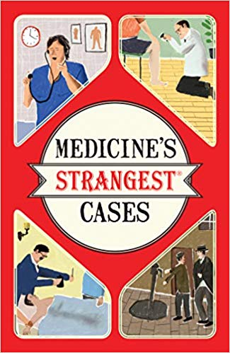 Medicine's Strangest Cases: Extraordinary But True Stories from Over Five Centuries of Medical History