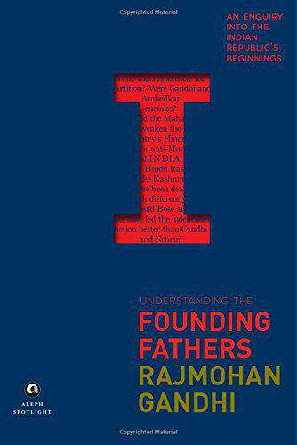 Understanding the Founding Fathers An Enquiry into the Indian Republics Beginnings