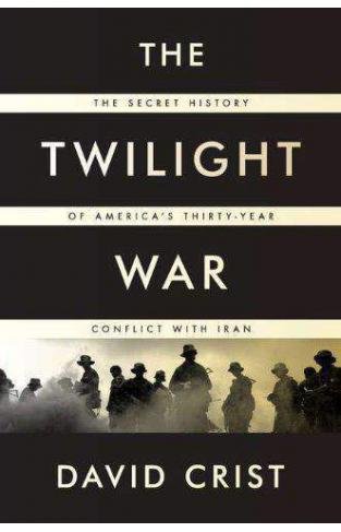 The Twilight War The Secret History Of Americas Thirty Year Conflict With Iran