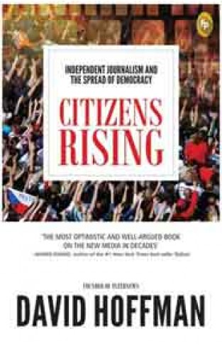 Citizens Rising : Independent Journalism and the Spread of Democracy