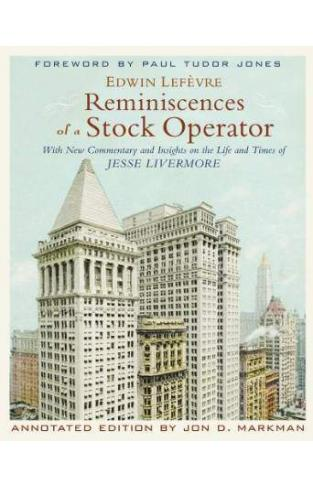 Reminiscences of a Stock Operator: With New Commentary and Insights on the Life and Times of Jesse Livermore Annotated Edition