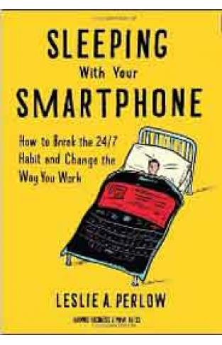 Sleeping with Your Smartphone How to Break the 247 Habit and Change the Way You Work
