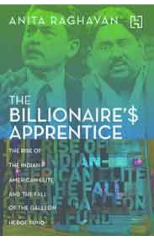 The Billioes Apprentice  The Rise of the Indian  American Elite and the Fall of the Galleon Hedge Fund