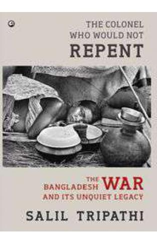 The Colonel Who Would Not Repent The Bangladesh War and its Unquiet Legacy