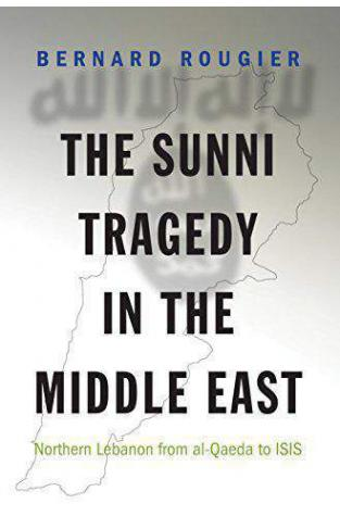 The Sunni Tragedy in the Middle East Northern Lebanon from alQaeda to ISIS