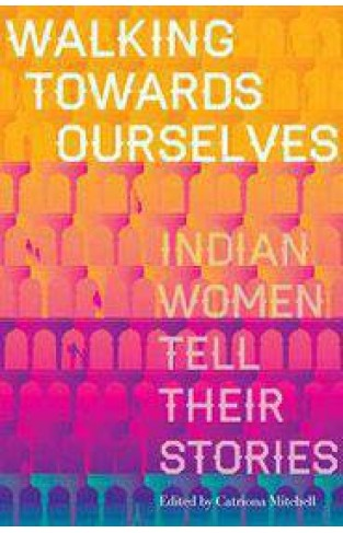 Walking Towards Ourselves Indian Women Tell Their Stories
