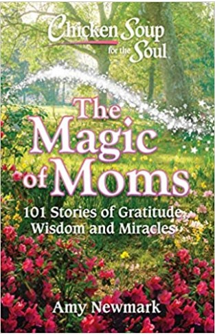 Chicken Soup for the Soul: The Magic of Moms: 101 Stories of Gratitude, Wisdom and Miracles Paperback