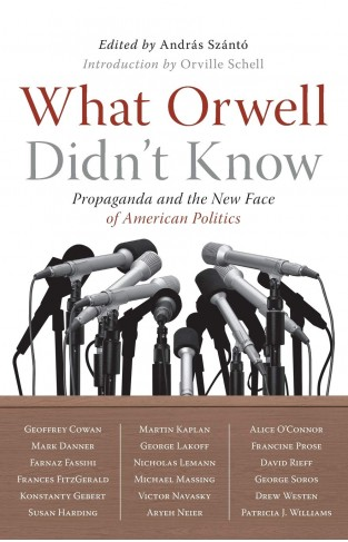 What Orwell Didn't Know: Propaganda and the New Face of American Politics Paperback