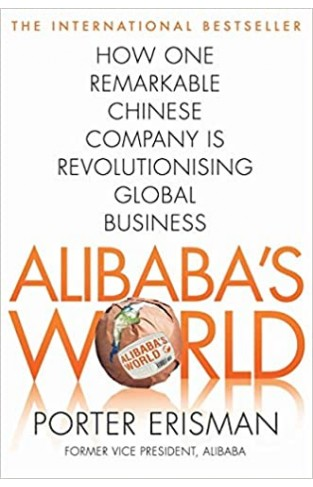 Alibaba's World: How One Remarkable Chinese Company Is Changing the Face of Global Business
