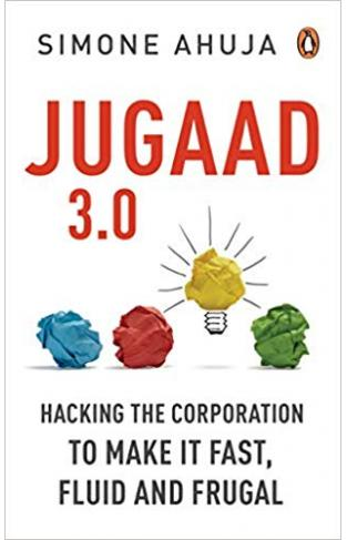 Jugaad 3.0 Hacking the Corporation: Make it Fast, Fluid and Frugal