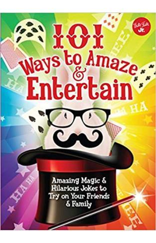 101 Ways to Amaze & Entertain: Amazing Magic & Hilarious Jokes to Try on Your Friends & Family