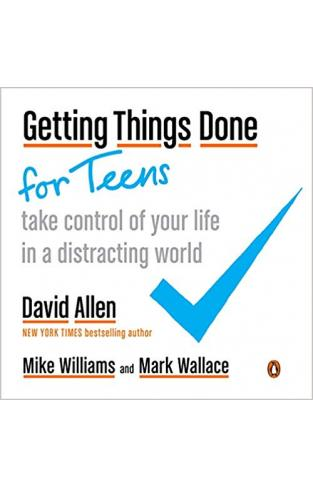Getting Things Done for Teens Take Control of Your Life in a Distracting World