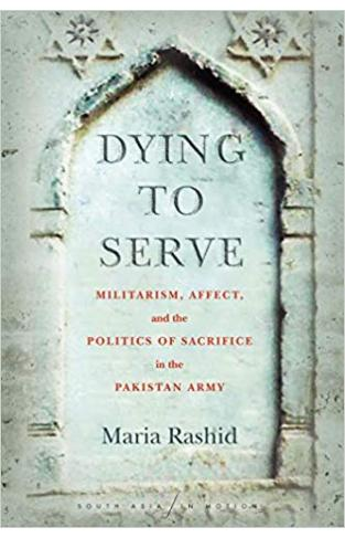 Dying to Serve: Militarism, Affect, and the Politics of Sacrifice in the Pakistan Army