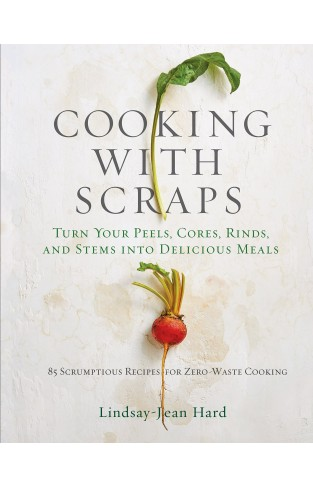 Cooking with Scraps - Turn Your Peels, Cores, Rinds, and Stems into Delicious Meals