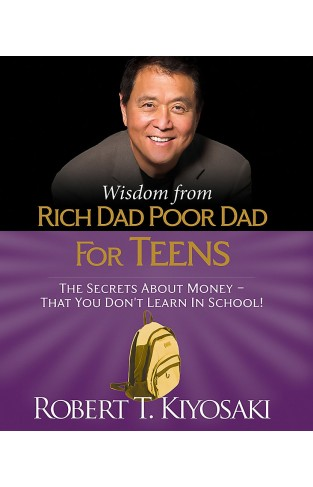 Wisdom from Rich Dad, Poor Dad for Teens: The Secrets about Money--That You Don't Learn in School