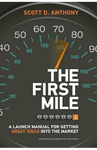 The First Mile A Launch Manual for Getting Great Ideas into the Market