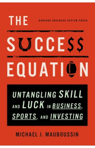 The Success Equation Untangling Skill and Luck in BusinessSports and Investing