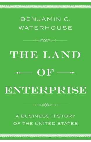 The Land of Enterprise A Business History of the United States