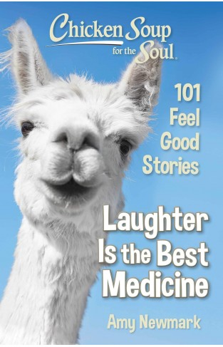 Chicken Soup for the Soul: Laughter Is the Best Medicine: 101 Feel Good Stories