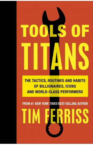 Tools of Titans The Tai Routines and Habits of Billionres Icons and World Class Performers