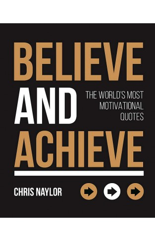 Believe and Achieve: The Worlds Most Motivational Quotes