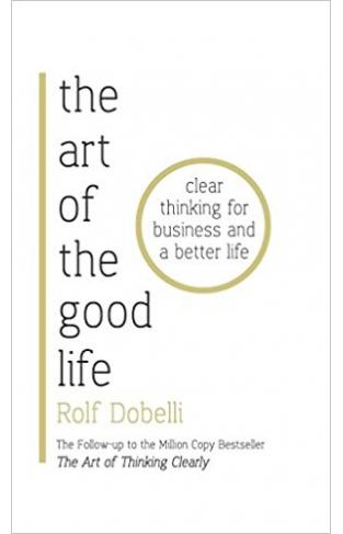 The Art of the Good Life: Clear Thinking for Business and a Better Life - Paperback