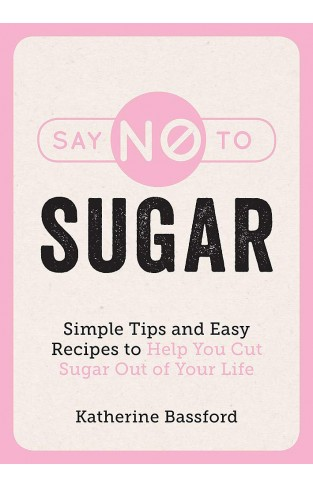 Say No to Sugar - Simple Tips and Easy Recipes to Help You Cut Sugar Out of Your Life
