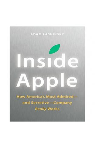 Inside Apple How Americas Mo Admired And Secretive Company Really Works