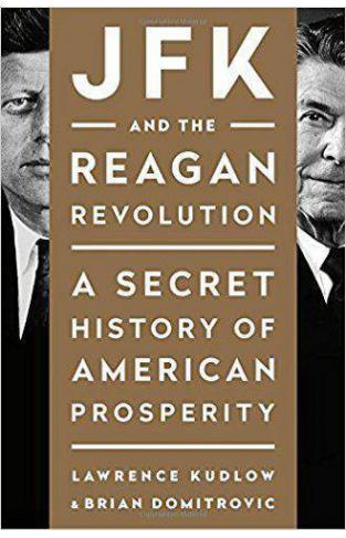JFK and the Reagan Revolution A Secret History of American Prosperity