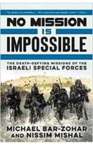 No Mission Is Impossible The Death Defying Missions of the Israeli Special Forces