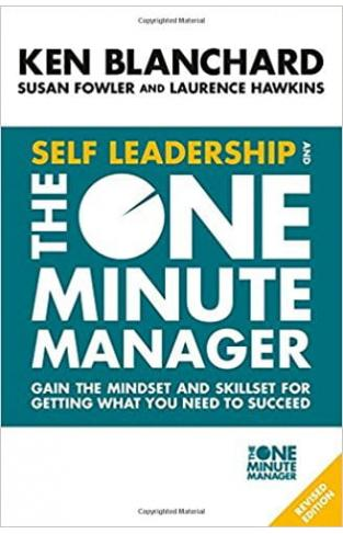 Self Leadership and the One Minute Manager Gain the mindset and skillset for getting what you need to succeed