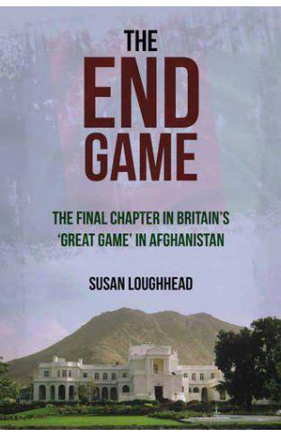 The End Game The Final Chapter in Britns Great Game in Afghanistan