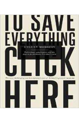 To Save Everything, Click Here: Technology, Solutionism, and the Urge to Fix Problems that Don't Exist