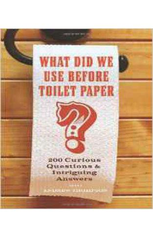 What Did We Use Before Toilet Paper?: 200 Curious Questions and Intriguing Answers -