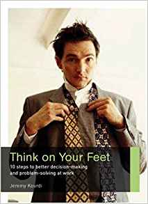 Think On Your Feet: 10 steps to better decision making and problem solving at work