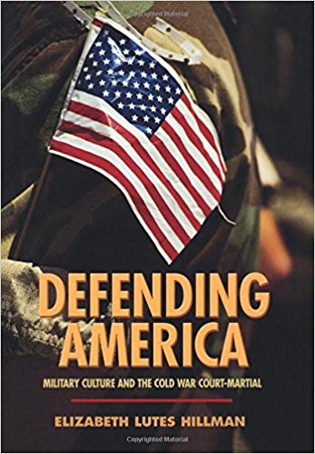 Defending America: Military Culture and the Cold War Court-Martial (Politics and Society in Twentieth-Century America)