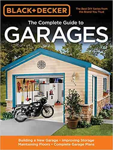 The Complete Guide to Garages: Ideas and Inspirations for Creating the Perfect Garage (Black + Decker) (Black & Decker Complete Guide To...)