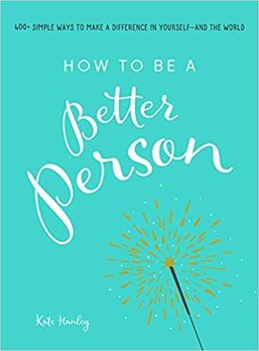 How to Be a Better Person: 400+ Simple Ways to Make a Difference in Yourself--And the World