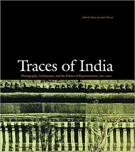 Traces of India: Photography, Architecture, and the Politics of Representation