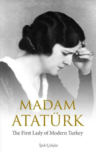Madam Atatürk: The First Lady of Modern Turkey