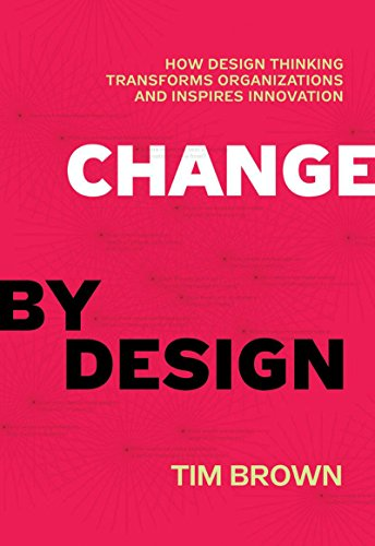 Change by Design How Design Thinking Transforms Organizations and Inspires Innovation