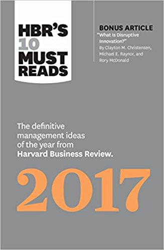 HBR's 10 Must Reads 2017 The Definitive Management Ideas of the Year from HBR