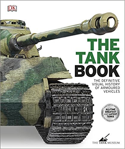 The Tank Book The Definitive Visual History of Armoured Vehicles
