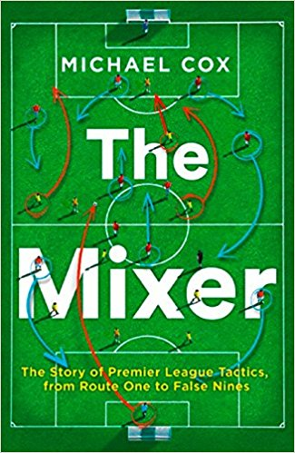 The Mixer The Story of Premier League Tactics from Route One to False Nines
