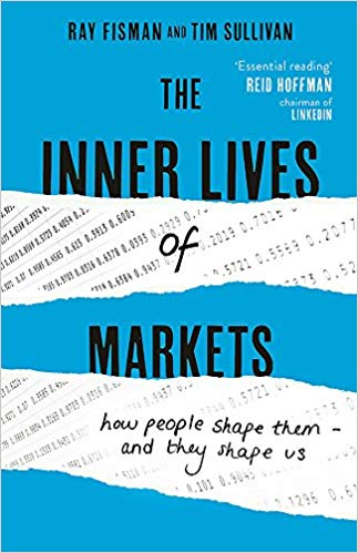 The Inner Lives of Markets: How People Shape Them – And They Shape Us