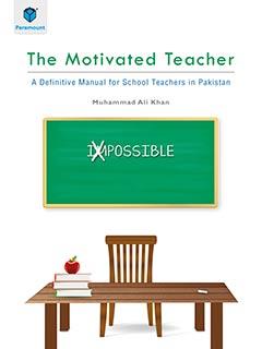 THE MOTIVATED TEACHER: A DEFINITIVE MANUAL FOR SCHOOL TEACHERS IN PAKISTAN